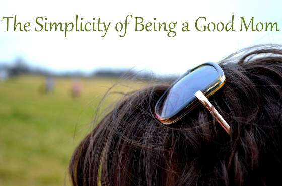 The Simplicity of Being a Good Mom (and Human Being)